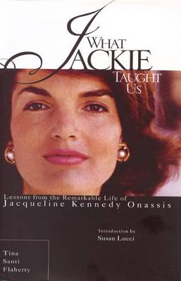 What Jackie Taught Us: Lessons from the Remarkable Life of Jacqueline Kennedy Onassis - Flaherty, Tina Santi, and Lucci, Susan (Introduction by)