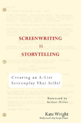 Screenwriting Is Storytelling: Creating an A-List Screenplay That Sells! - Wright, Kate, and Miller, Arthur (Foreword by)