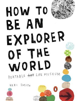 How to Be an Explorer of the World: Portable Life Museum - Smith, Keri