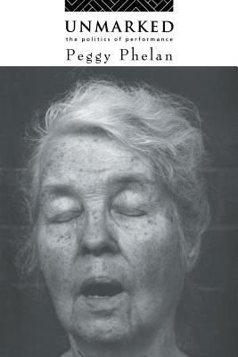 Unmarked: The Politics of Performance - Phelan, Peggy