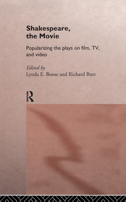 Shakespeare, the Movie: Popularizing the Plays on Film, TV, and Video - Burt, Richard, Prof., and Boose, Lynda E (Editor), and Burt, Richard (Editor)