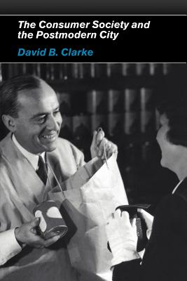 Consumer Society and the Post-Modern City - Clarke, David, and Clarke David, B, and Clarke, David B