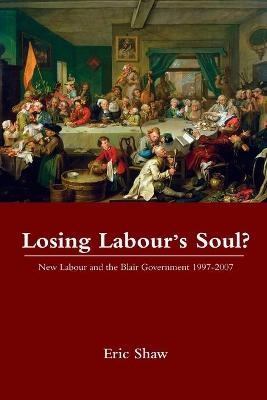Losing Labour's Soul?: New Labour and the Blair Government 1997-2007 - Shaw, Eric