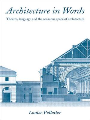 Architecture in Words: Theatre, Language and the Sensuous Space of Architecture - Pelletier, Louise