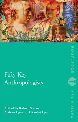 Fifty Key Anthropologists - Gordon, Robert J (Editor), and Lyons, Harriet (Editor), and Lyons, Andrew (Editor)