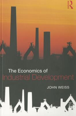 The Economics of Industrial Development - Weiss, John