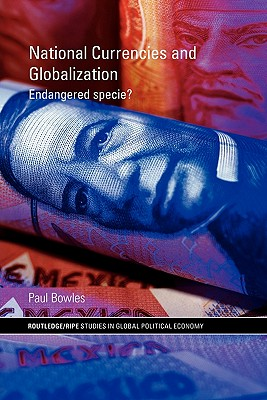 National Currencies and Globalization: Endangered Specie? - Bowles, Paul