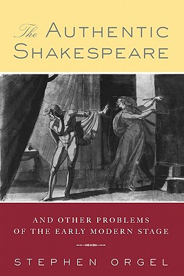 The Authentic Shakespeare: And Other Problems of the Early Modern Stage - Orgel, Stephen, Professor