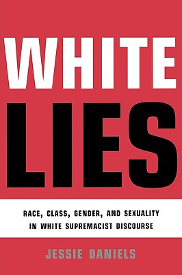 White Lies: Race, Class, Gender and Sexuality in White Supremacist Discourse - Daniels, Jessie