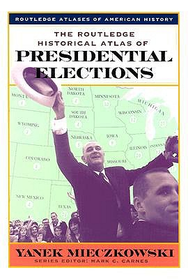 The Routledge Historical Atlas of Presidential Elections - Mieczkowski, Yan