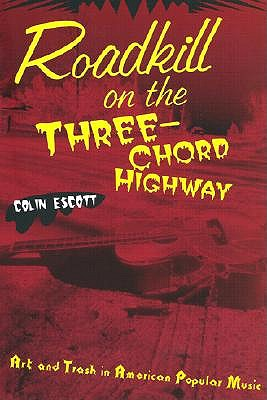 Roadkill on the Three-Chord Highway: Art and Trash in American Popular Music - Escott, Colin