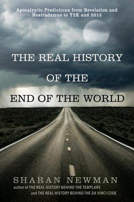 The Real History of the End of the World: Apocalyptic Predictions from Revelation and Nostradamus to Y2K and 2012 - Newman, Sharan