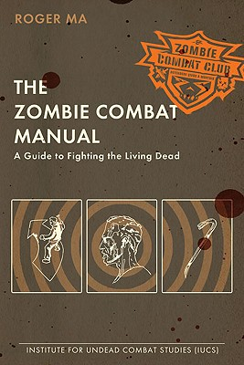 The Zombie Combat Manual: A Guide to Fighting the Living Dead - Ma, Roger