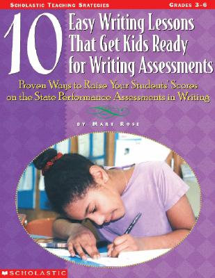 10 Easy Writing Lessons That Get Kids Ready for Standardized Tests: Proven Ways to Raise Your Students' Scores on the State Performance Assessments in Writing - Rose, Mary