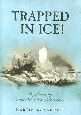 Trapped in Ice!: An Amazing True Whaling Adventure - Sandler, Martin W