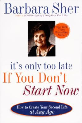 It's Only Too Late If You Don't Start Now: How to Create Your Second Life at Any Age - Sher, Barbara