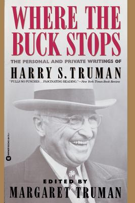 Where the Buck Stops: The Personal and Private Writings of Harry S. Truman - Truman, Harry S, and Truman, Margaret (Afterword by)