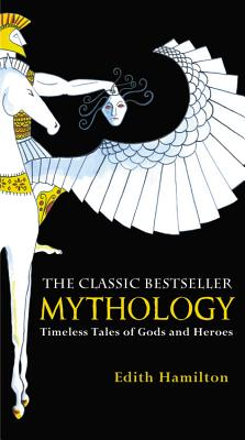 Mythology: Timeless Tales of Gods and Heroes - Hamilton, Edith