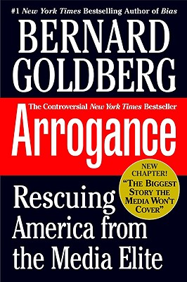 Arrogance: Rescuing America from the Media Elite - Goldberg, Bernard