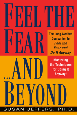 Feel the Fear...and Beyond: Mastering the Techniques for Doing It Anyway - Jeffers, Susan, PH.D