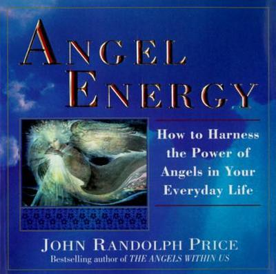 Angel Energy: How to Harness the Power of Angels in Your Everyday Life - Price, John Randolph