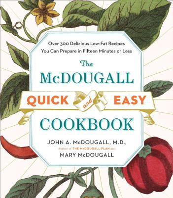 The McDougall Quick & Easy Cookbook: Over 300 Delicious Low-Fat Recipes You Can Prepare in Fifteen Minutes or Less - McDougall, John A, and McDougall, Mary