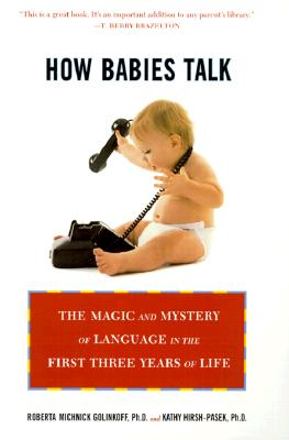 How Babies Talk: The Magic and Mystery of Language in the First Three Years of Life - Golinkoff, Roberta Michnick, and Hirsh-Pasek, Kathy, Ph.D., and Hirsh-Pasek, Kathryn, Ph.D.