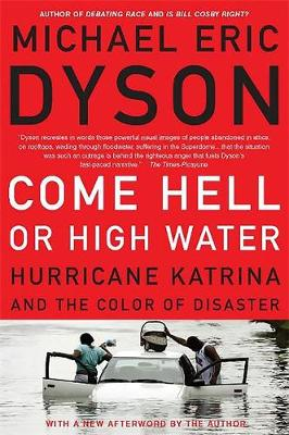 Come Hell or High Water: Hurricane Katrina and the Color of Disaster - Dyson, Michael Eric