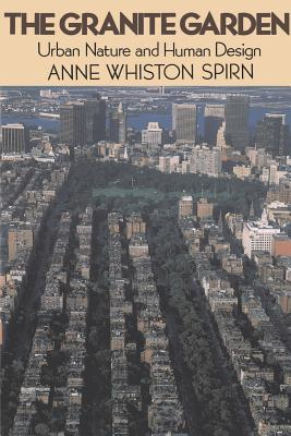 The Granite Garden: Urban Nature and Human Design - Spirn, Anne Whiston, Professor, and Spirn, Ann Whiston