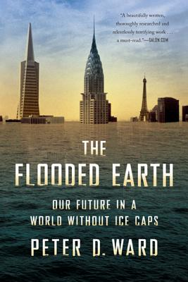 The Flooded Earth: Our Future in a World Without Ice Caps - Ward, Peter D, Professor
