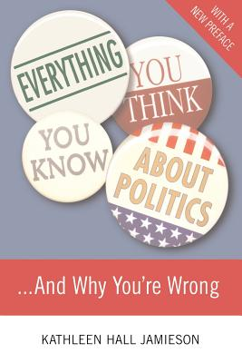 Everything You Think You Know about Politics and Why You're Wrong - Jamieson, Kathleen Hall