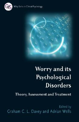 Worry and Its Psychological Disorders: Theory, Assessment and Treatment - Davey, Graham C L (Editor), and Wells, Adrian, Ph.D. (Editor)