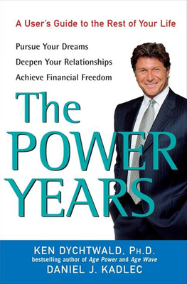 The Power Years: A User's Guide to the Rest of Your Life - Dychtwald, Ken, Ph.D., and Kadlec, Daniel J