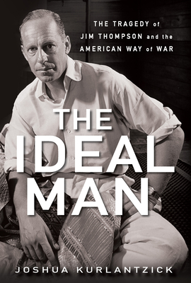 The Ideal Man: The Tragedy of Jim Thompson and the American Way of War - Kurlantzick, Joshua