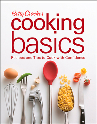 Betty Crocker Cooking Basics: Recipes and Tips to Cook with Confidence - Betty Crocker (Creator)