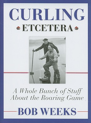 Curling, Etcetera: A Whole Bunch of Stuff about the Roaring Game - Weeks, Bob
