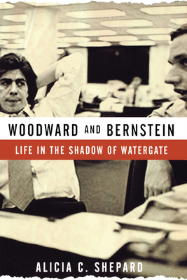 Woodward and Bernstein: Life in the Shadow of Watergate - Shepard, Alicia C
