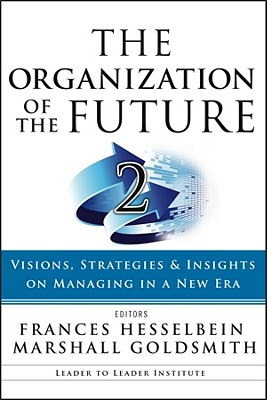 The Organization of the Future 2: Visions, Strategies, and Insights on Managing in a New Era - Hesselbein, Frances (Editor), and Goldsmith, Marshall, Dr. (Editor)