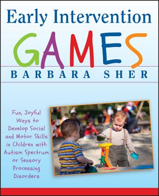 Early Intervention Games: Fun, Joyful Ways to Develop Social and Motor Skills in Children with Autism Spectrum or Sensory Processing Disorders - Sher, Barbara, and Butler, Ralph (Illustrator)