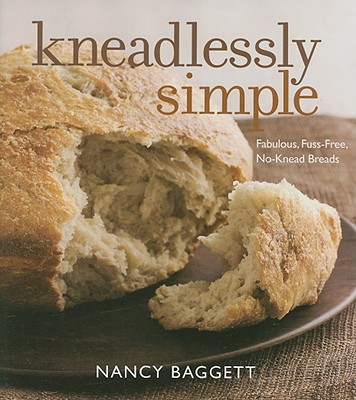 Kneadlessly Simple: Fabulous, Fuss-Free, No-Knead Breads - Baggett, Nancy