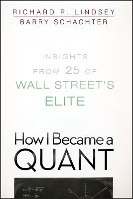 How I Became a Quant: Insights from 25 of Wall Street's Elite - Lindsey, Richard R, and Schachter, Barry