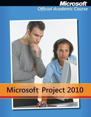 Microsoft Project 2010 - Microsoft Official Academic Course