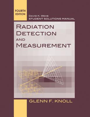 Radiation Detection and Measurement: Student Solutions Manual - Knoll, Glenn F., and Wehe, David K.