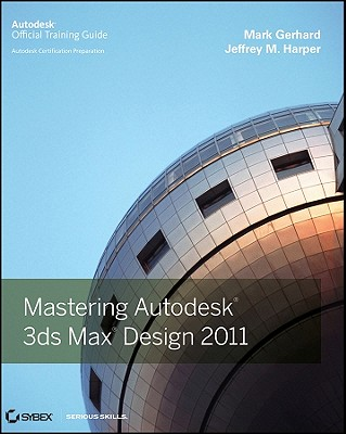 Mastering Autodesk 3ds Max Design 2011: Autodesk Official Training Guide - Gerhard, Mark, and Harper, Jeffrey M