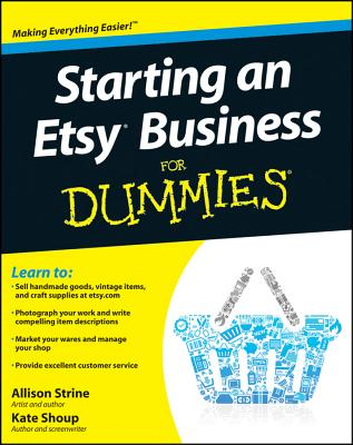 Starting an Etsy Business For Dummies - Consumer Dummies, and Strine, Allison, and Shoup, Kate