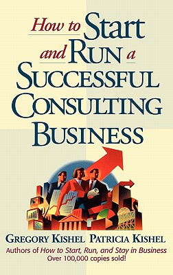 How to Start and Run a Successful Consulting Business - Kishel, Gregory F, and Kishel, and Kishel, Patricia Gunter