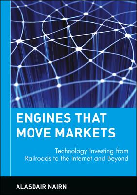 Engines That Move Markets: Technology Investing from Railroads to the Internet and Beyond - Nairn, Alasdair, and Templeton, John Marks, Sir (Foreword by)