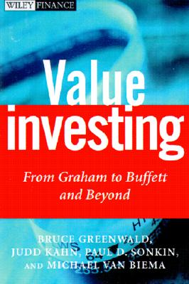 Value Investing: From Graham to Buffett and Beyond - Greenwald, Bruce C, Ph.D., and Kahn, Judd, Ph.D., and Sonkin, Paul D, MBA
