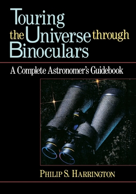 Touring the Universe Through Binoculars: A Complete Astronomer's Guidebook - Harrington, Phillip S, and Harrington, Philip S