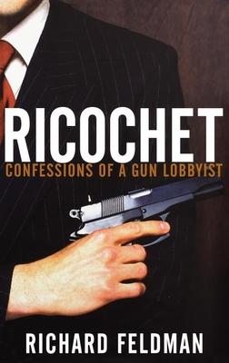 Ricochet: Confessions of a Gun Lobbyist - Feldman, Richard, MD